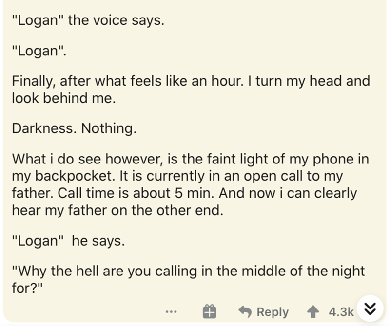 """Text - """"Logan"""" the voice says. """"Logan"""". Finally, after what feels like an hour. I turn my head and look behind me. Darkness. Nothing. What i do see however, is the faint light of my phone in my backpocket. It is currently in an open call to my father. Call time is about 5 min. And now i can clearly hear my father on the other end. """"Logan"""" he says. """"Why the hell are you calling in the middle of the night for?"""" Reply 4.3k V ..."""