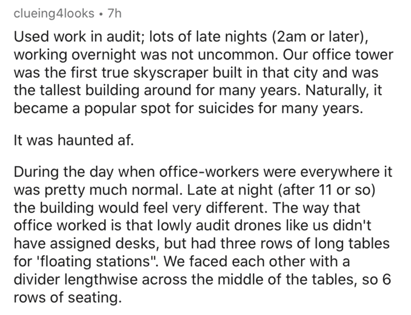 Text - clueing4looks • 7h Used work in audit; lots of late nights (2am or later), working overnight was not uncommon. Our office tower was the first true skyscraper built in that city and was the tallest building around for many years. Naturally, it became a popular spot for suicides for many years. It was haunted af. During the day when office-workers were everywhere it was pretty much normal. Late at night (after 11 or so) the building would feel very different. The way that office worked is t