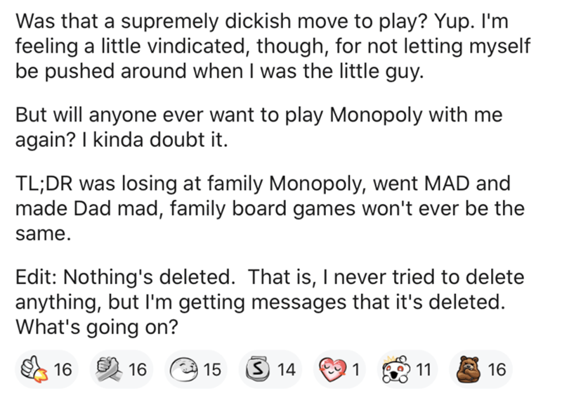 Text - Was that a supremely dickish move to play? Yup. I'm feeling a little vindicated, though, for not letting myself be pushed around when I was the little guy. But will anyone ever want to play Monopoly with me again? I kinda doubt it. TL;DR was losing at family Monopoly, went MAD and made Dad mad, family board games won't ever be the same. Edit: Nothing's deleted. That is, I never tried to delete anything, but l'm getting messages that it's deleted. What's going on? 16 15 S 14 1 11 16