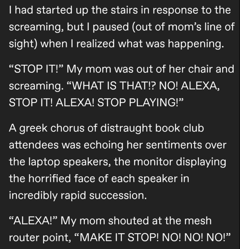 """Text - T had started up the stairs in response to the screaming, but I paused (out of mom's line of sight) when I realized what was happening. """"STOP IT!"""" My mom was out of her chair and screaming. """"WHAT IS THAT!? NO! ALEXA, STOP IT! ALEXA! STOP PLAYING!"""" A greek chorus of distraught book club attendees was echoing her sentiments over the laptop speakers, the monitor displaying the horrified face of each speaker in incredibly rapid succession. """"ALEXA!"""" My mom shouted at the mesh router point, """"MA"""