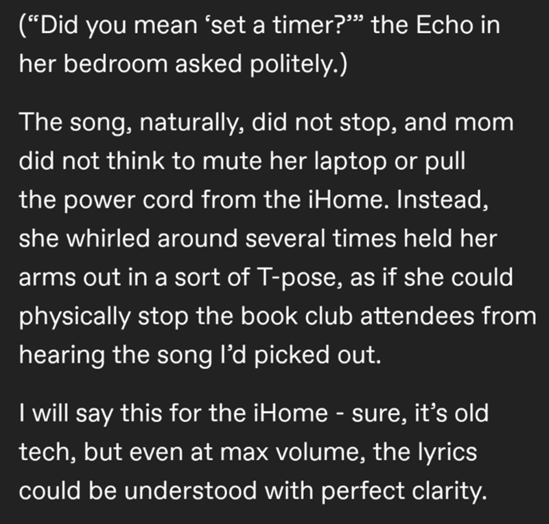 """Text - (""""Did you mean 'set a timer?"""" the Echo in her bedroom asked politely.) The song, naturally, did not stop, and mom did not think to mute her laptop or pull the power cord from the iHome. Instead, she whirled around several times held her arms out in a sort of T-pose, as if she could physically stop the book club attendees from hearing the song l'd picked out. I will say this for the iHome - sure, it's old tech, but even at max volume, the lyrics could be understood with perfect clarity."""
