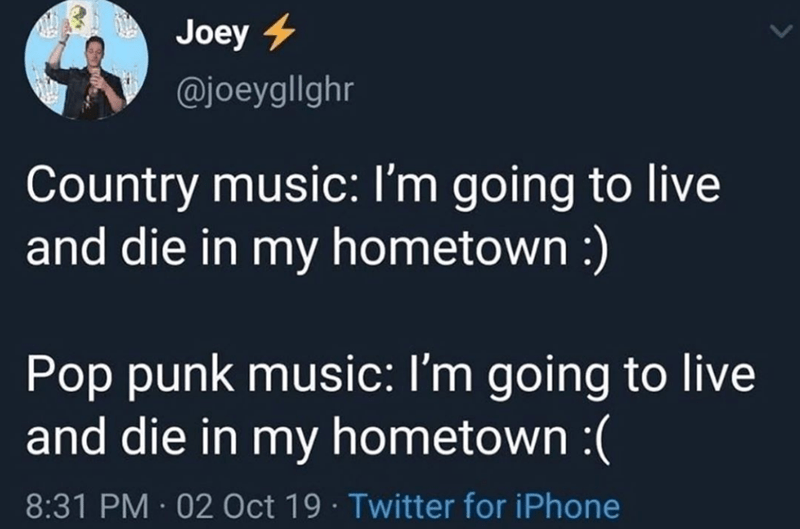 funny tweet Joey 4 @joeygllghr Country music: I'm going to live and die in my hometown :) Pop punk music: I'm going to live and die in my hometown :(