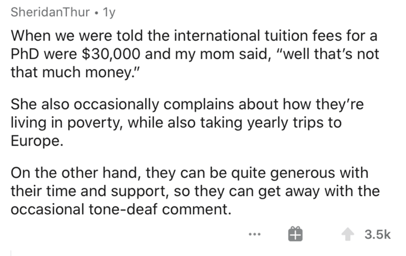 """Text - SheridanThur • 1y When we were told the international tuition fees for a PhD were $30,000 and my mom said, """"well that's not that much money."""" She also occasionally complains about how they're living in poverty, while also taking yearly trips to Europe. On the other hand, they can be quite generous with their time and support, so they can get away with the occasional tone-deaf comment. 3.5k"""