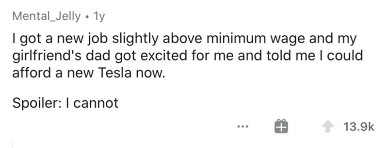 Text - Mental_Jelly • 1y I got a new job slightly above minimum wage and my girlfriend's dad got excited for me and told me could afford a new Tesla now. Spoiler: I cannot 13.9k ...