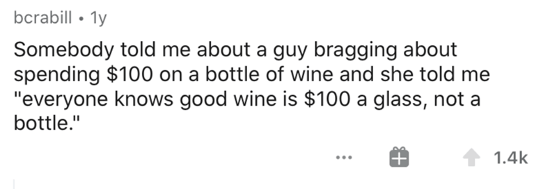 """Text - bcrabill • 1y Somebody told me about a guy bragging about spending $100 on a bottle of wine and she told me """"everyone knows good wine is $100 a glass, not a bottle."""" 1.4k ..."""