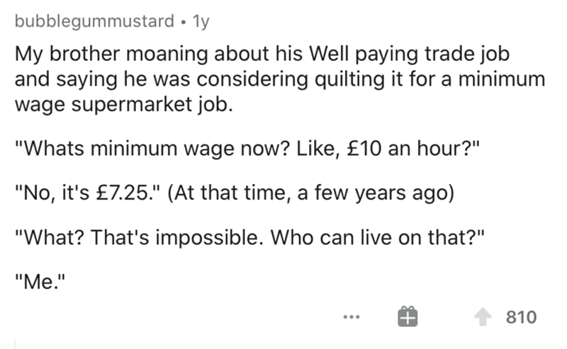 """Text - bubblegummustard • ly My brother moaning about his Well paying trade job and saying he was considering quilting it for a minimum wage supermarket job. """"Whats minimum wage now? Like, £10 an hour?"""" """"No, it's £7.25."""" (At that time, a few years ago) """"What? That's impossible. Who can live on that?"""" """"Me."""" 810 ..."""