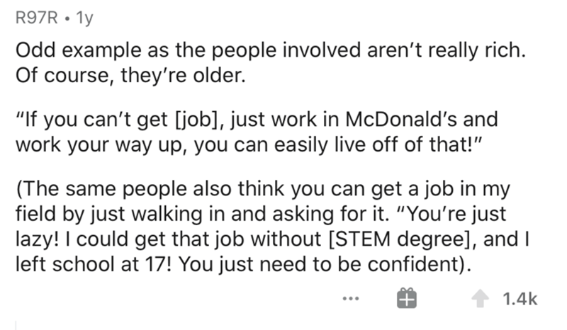 """Text - R97R • 1y Odd example as the people involved aren't really rich. Of course, they're older. """"If you can't get [job], just work in McDonald's and work your way up, you can easily live off of that!"""" (The same people also think you can get a job in my field by just walking in and asking for it. """"You're just lazy! I could get that job without [STEM degree], and I left school at 17! You just need to be confident). 1.4k"""