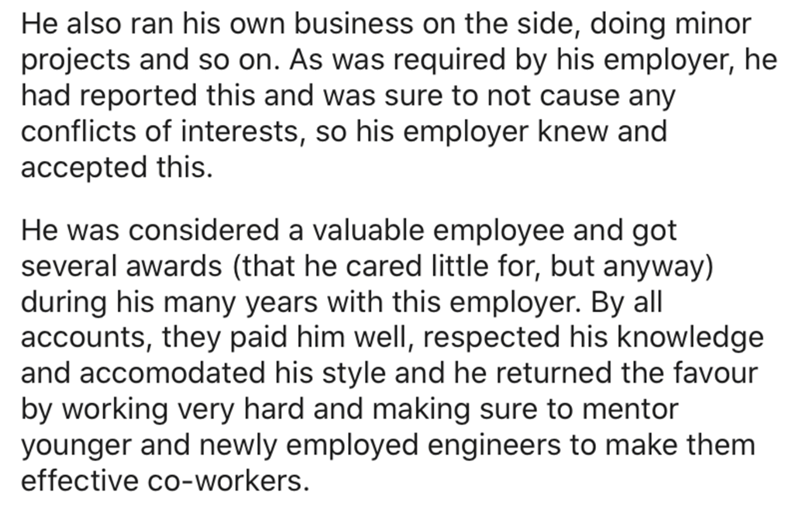 Text - Text - He also ran his own business on the side, doing minor projects and so on. As was required by his employer, he had reported this and was sure to not cause any conflicts of interests, so his employer knew and accepted this. He was considered a valuable employee and got several awards (that he cared little for, but anyway) during his many years with this employer. By all accounts, they paid him well, respected his knowledge and accomodated his style and he returned the favour by worki