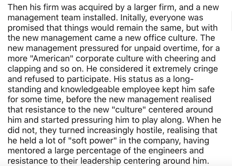 """Text - Text - Then his firm was acquired by a larger firm, and a new management team installed. Initally, everyone was promised that things would remain the same, but with the new management came a new office culture. The new management pressured for unpaid overtime, for a more """"American"""" corporate culture with cheering and clapping and so on. He considered it extremely cringe and refused to participate. His status as a long- standing and knowledgeable employee kept him safe for some time, befor"""