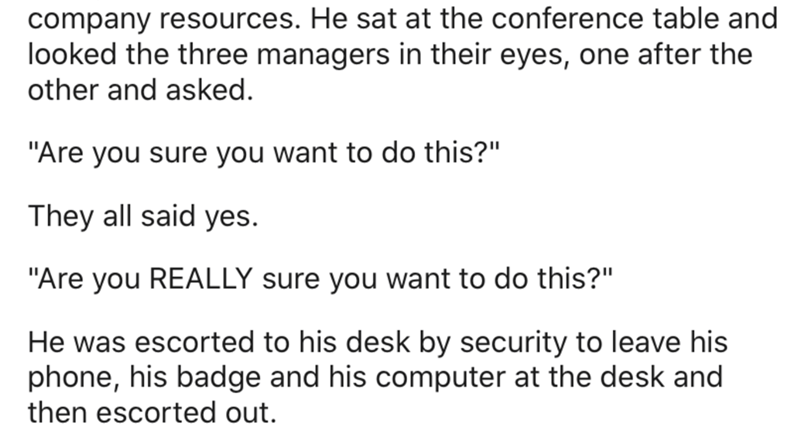 """Text - company resources. He sat at the conference table and looked the three managers in their eyes, one after the other and asked. """"Are you sure you want to do this?"""" They all said yes. """"Are you REALLY sure you want to do this?"""" He was escorted to his desk by security to leave his phone, his badge and his computer at the desk and then escorted out."""