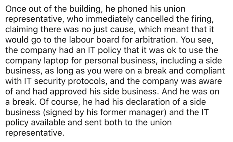 Text - Text - Once out of the building, he phoned his union representative, who immediately cancelled the firing, claiming there was no just cause, which meant that it would go to the labour board for arbitration. You see, the company had an IT policy that it was ok to use the company laptop for personal business, including a side business, as long as you were on a break and compliant with IT security protocols, and the company was aware of and had approved his side business. And he was on a bre