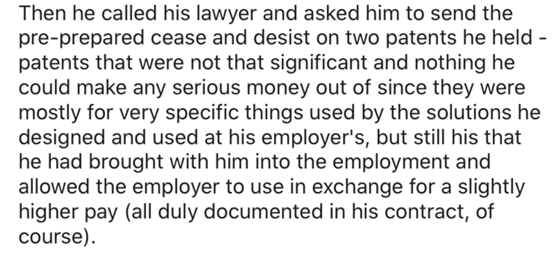Text - Then he called his lawyer and asked him to send the pre-prepared cease and desist on two patents he held - patents that were not that significant and nothing he could make any serious money out of since they were mostly for very specific things used by the solutions he designed and used at his employer's, but still his that he had brought with him into the employment and allowed the employer to use in exchange for a slightly higher pay (all duly documented in his contract, of course).