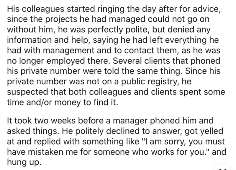 Text - Text - His colleagues started ringing the day after for advice, since the projects he had managed could not go on without him, he was perfectly polite, but denied any information and help, saying he had left everything he had with management and to contact them, as he was no longer employed there. Several clients that phoned his private number were told the same thing. Since his private number was not on a public registry, he suspected that both colleagues and clients spent some time and/