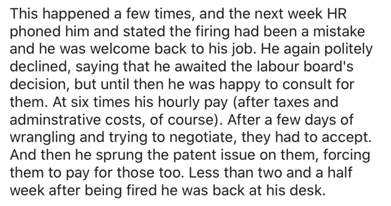 Text - This happened a few times, and the next week HR phoned him and stated the firing had been a mistake and he was welcome back to his job. He again politely declined, saying that he awaited the labour board's decision, but until then he was happy to consult for them. At six times his hourly pay (after taxes and adminstrative costs, of course). After a few days of wrangling and trying to negotiate, they had to accept. And then he sprung the patent issue on them, forcing them to pay for those