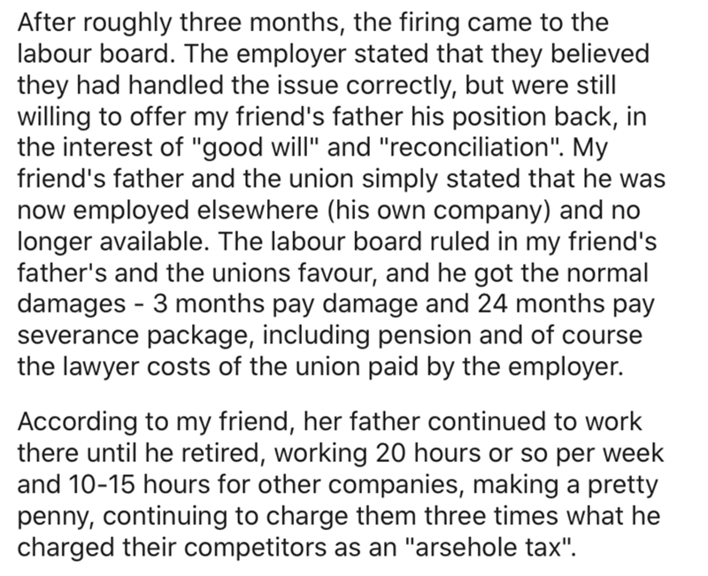 """Text - After roughly three months, the firing came to the labour board. The employer stated that they believed they had handled the issue correctly, but were still willing to offer my friend's father his position back, in the interest of """"good will"""" and """"reconciliation"""". My friend's father and the union simply stated that he was now employed elsewhere (his own company) and no longer available. The labour board ruled in my friend's father's and the unions favour, and he got the normal damages - 3"""
