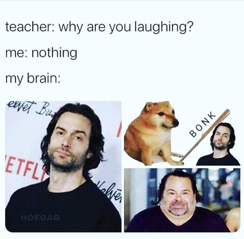 Text - teacher: why are you laughing? me: nothing my brain: ewet Bu BONK 'ETFL HOEGAG
