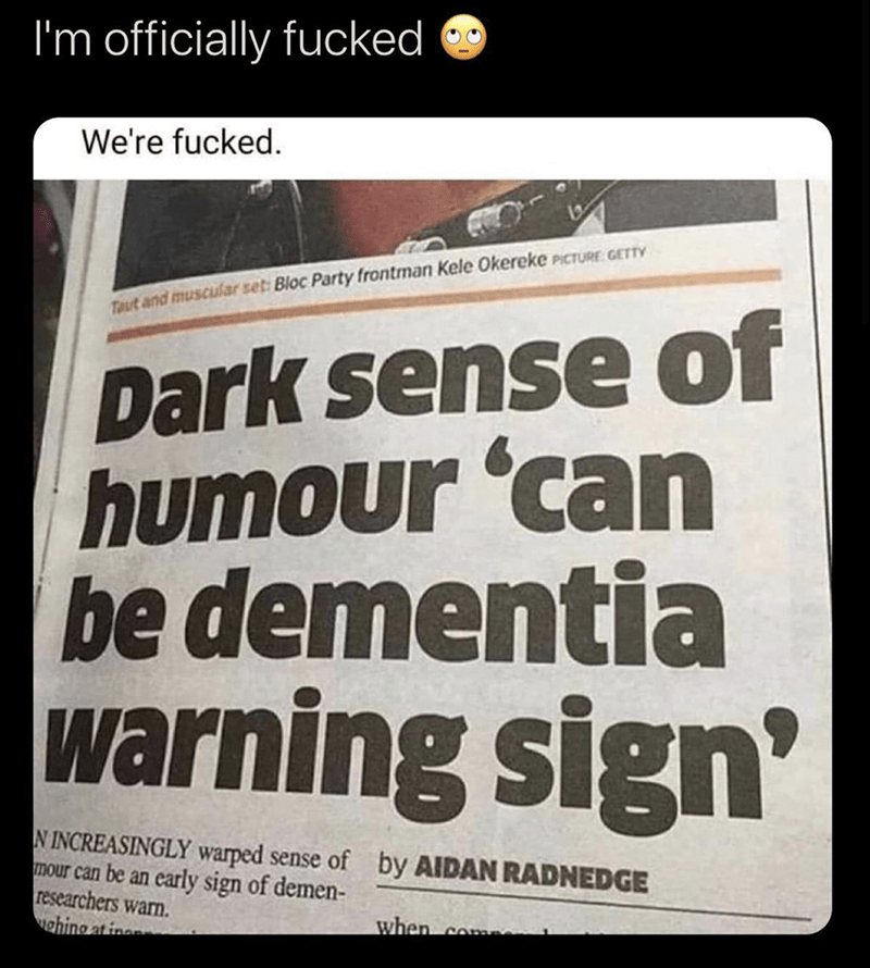 Photo caption - Font - I'm officially fucked We're fucked. Taut and muscular seti Bloc Party frontman Kele Okereke PICTURE: GETTY Dark sense of humour 'can be dementia warning sign' N INCREASINGLY warped sense of by AIDAN RADNEDGE mour can be an early sign of demen- researchers warn. ahing at inen when com
