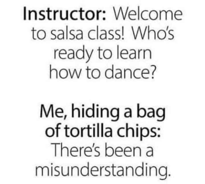 Text - Instructor: Welcome to salsa class! Who's ready to learn how to dance? Me, hiding a bag of tortilla chips: There's been a misunderstanding.
