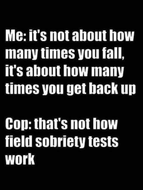 Font - Me: it's not about how many times you fall, it's about how many times you get back up Cop: that's not how field sobriety tests work