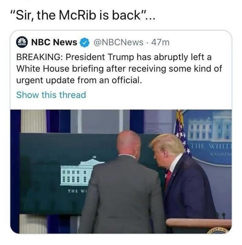 """Text - Text - """"Sir, the McRib is back""""... O NBC News @NBCNews · 47m NEWS BREAKING: President Trump has abruptly left a White House briefing after receiving some kind of urgent update from an official. Show this thread THE WHITE WASHING # # # # : THE WH CENT"""