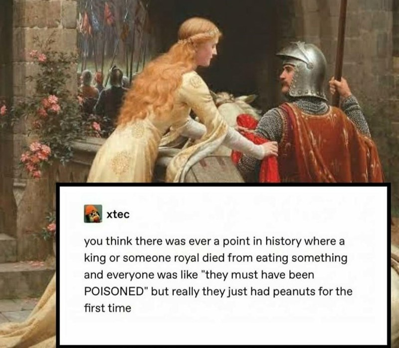 """Pope - xtec you think there was ever a point in history where a king or someone royal died from eating something and everyone was like """"they must have been POISONED"""" but really they just had peanuts for the first time"""