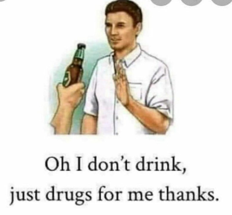 Text - Oh I don't drink, just drugs for me thanks.