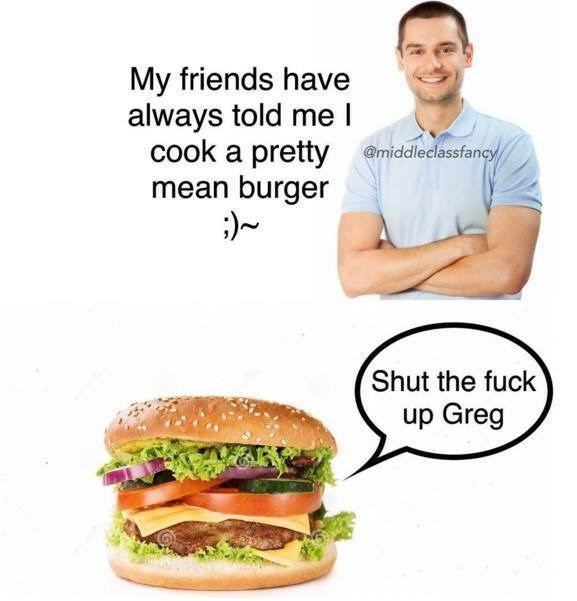 Junk food - My friends have always told me I cook a pretty @middleclassfancy mean burger ;)~ Shut the fuck up Greg