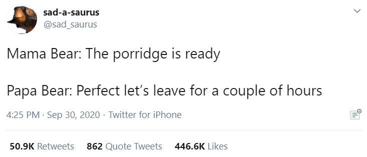 Text - sad-a-saurus @sad_saurus Mama Bear: The porridge is ready Papa Bear: Perfect let's leave for a couple of hours 4:25 PM · Sep 30, 2020 · Twitter for iPhone 50.9K Retweets 862 Quote Tweets 446.6K Likes >