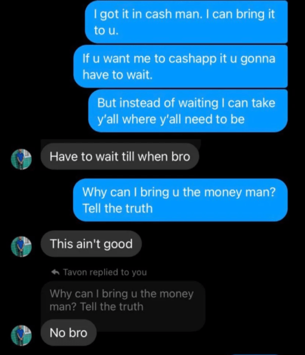 Text - I got it in cash man. I can bring it to u. If u want me to cashapp it u gonna have to wait. But instead of waiting I can take y'all where y'all need to be Have to wait till when bro Why can I bringu the money man? Tell the truth This ain't good Tavon replied to you Why can I bring u the money man? Tell the truth No bro