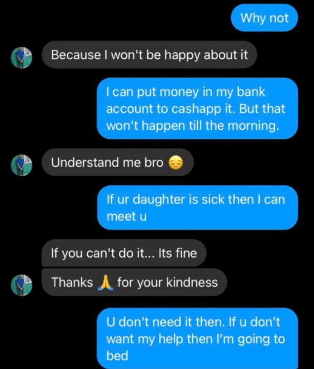 Text - Why not Because I won't be happy about it I can put money in my bank account to cashapp it. But that won't happen till the morning. Understand me bro If ur daughter is sick then I can meet u If you can't do it... Its fine Thanks A for your kindness U don't need it then. If u don't want my help then I'm going to bed