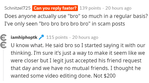 """Text - Schnitzel725 Can you reply faster? 139 points · 20 hours ago Does anyone actually use """"bro"""" so much in a regular basis? I've only seen """"bro bro bro bro bro"""" in scam posts iamhiphoptk 115 points · 20 hours ago U know what. He said bro so I started saying it with our thinking. I'm sure it's just a way to make it seem like we were closer but I legit just accepted his friend request that day and we have no mutual friends. I thought he wanted some video editing done. Not $200"""