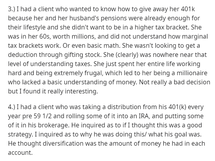 Text - 3.) I had a client who wanted to know how to give away her 401k because her and her husband's pensions were already enough for their lifestyle and she didn't want to be in a higher tax bracket. She was in her 60s, worth millions, and did not understand how marginal tax brackets work. Or even basic math. She wasn't looking to get a deduction through gifting stock. She (clearly) was nowhere near that level of understanding taxes. She just spent her entire life working hard and being extreme