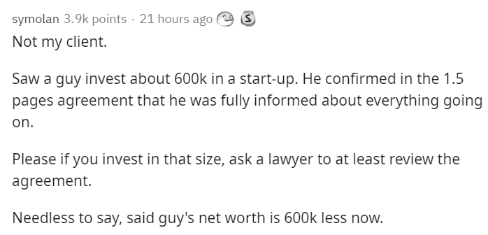 Text - symolan 3.9k points · 21 hours ago Not my client. Saw a guy invest about 600k in a start-up. He confirmed in the 1.5 pages agreement that he was fully informed about everything going on. Please if you invest in that size, ask a lawyer to at least review the agreement. Needless to say, said guy's net worth is 600k less now.