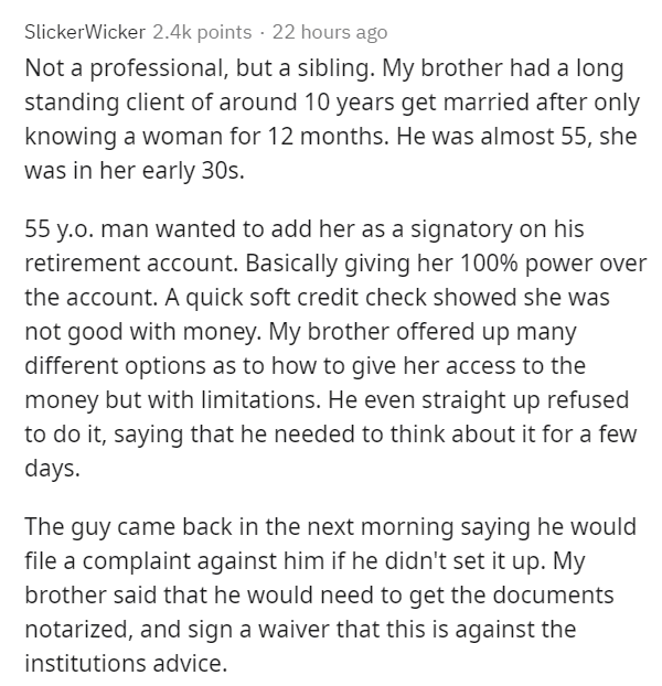 Text - SlickerWicker 2.4k points · 22 hours ago Not a professional, but a sibling. My brother had a long standing client of around 10 years get married after only knowing a woman for 12 months. He was almost 55, she was in her early 30s. 55 y.o. man wanted to add her as a signatory on his retirement account. Basically giving her 100% power over the account. A quick soft credit check showed she was not good with money. My brother offered up many different options as to how to give her access to t