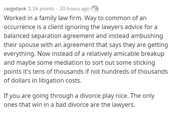 Text - ceigetank 1.1k points · 20 hours ago e Worked in a family law firm. Way to common of an occurrence is a client ignoring the lawyers advice for a balanced separation agreement and instead ambushing their spouse with an agreement that says they are getting everything. Now instead of a relatively amicable breakup and maybe some mediation to sort out some sticking points it's tens of thousands if not hundreds of thousands of dollars in litigation costs. If you are going through a divorce play