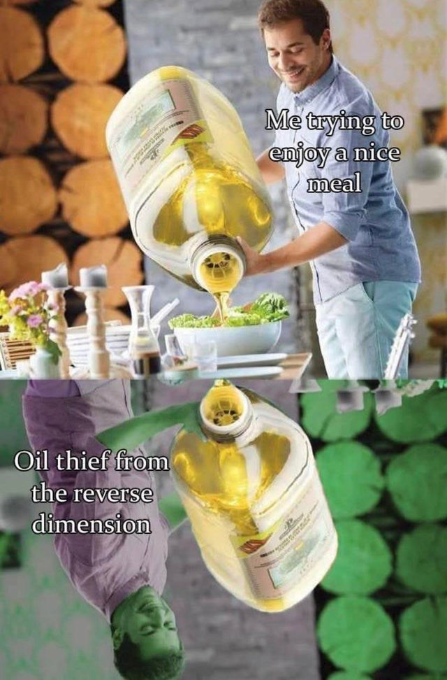 Funny meme about pouring olive oil, oil thief reverse dimension Me trying to enjoy a nice meal oil thief from the reverse dimension