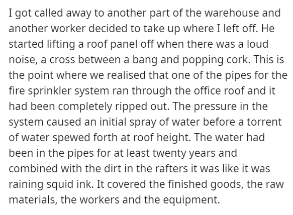 Text - I got called away to another part of the warehouse and another worker decided to take up where I left off. He started lifting a roof panel off when there was a loud noise, a cross between a bang and popping cork. This is the point where we realised that one of the pipes for the fire sprinkler system ran through the office roof and it had been completely ripped out. The pressure in the system caused an initial spray of water before a torrent of water spewed forth at roof height. The water