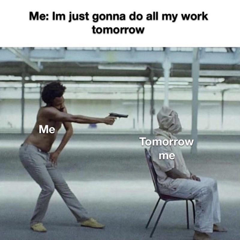 Sitting - Me: Im just gonna do all my work tomorrow Me Tomorrow me