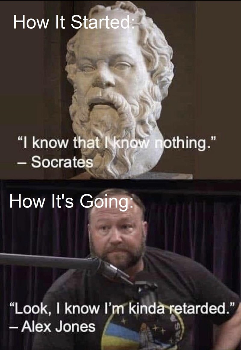 """Photo caption - How It Started: """"I know that I know nothing."""" - Socrates - How It's Going: """"Look, I know l'm kindà retarded."""" - Alex Jones"""