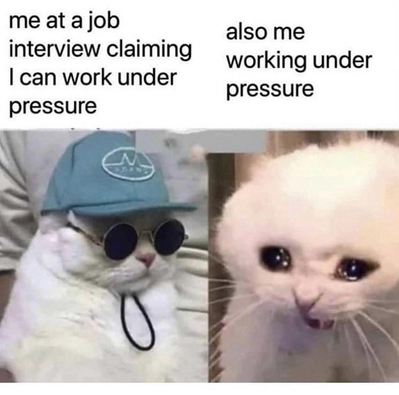 Face - me at a job interview claiming I can work under also me working under pressure pressure