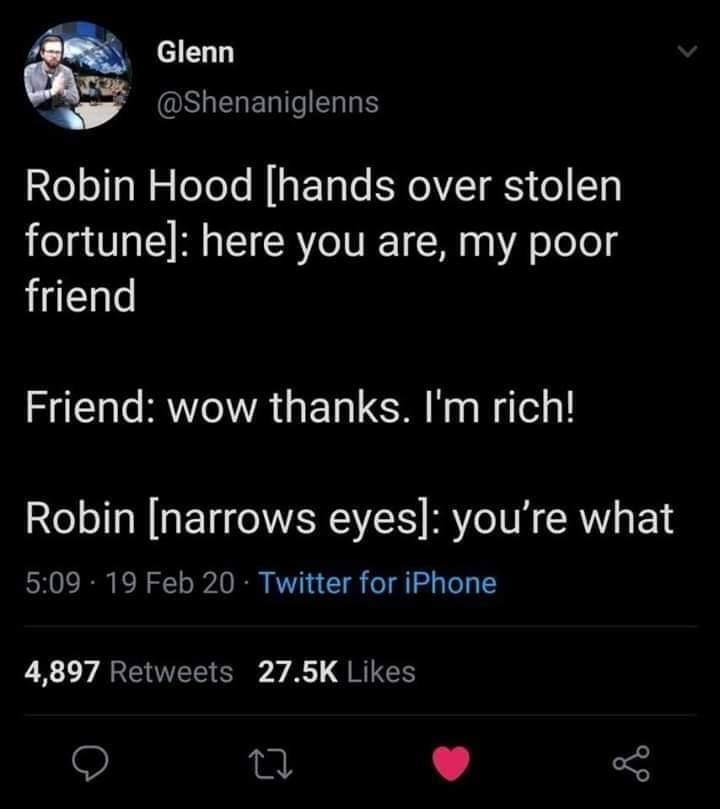 Text - Glenn @Shenaniglenns Robin Hood [hands over stolen fortune]: here you are, my poor friend Friend: wow thanks. I'm rich! Robin [narrows eyes]: you're what 5:09 · 19 Feb 20 · Twitter for iPhone 4,897 Retweets 27.5K Likes
