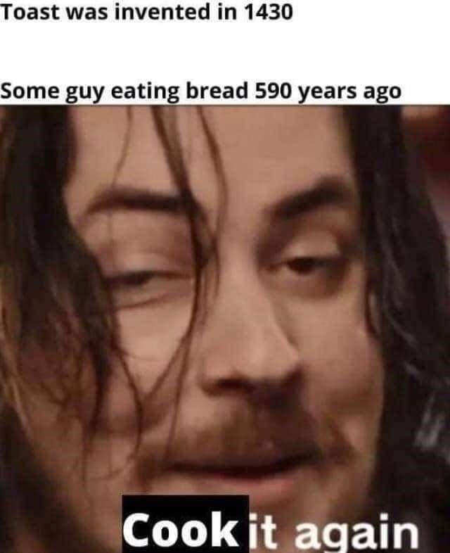 Face - Toast was invented in 1430 Some guy eating bread 590 years ago Cook it again