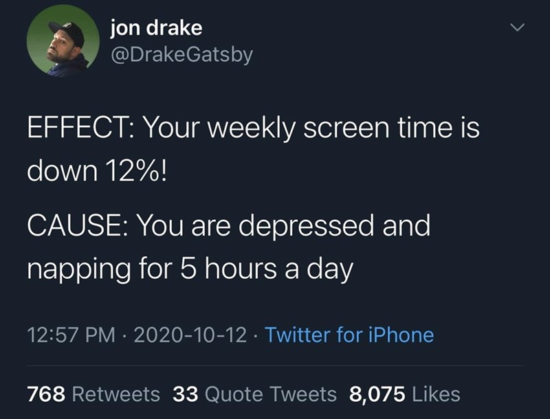 Text - jon drake @DrakeGatsby EFFECT: Your weekly screen time is down 12%! CAUSE: You are depressed and napping for 5 hours a day 12:57 PM · 2020-10-12 · Twitter for iPhone 768 Retweets 33 Quote Tweets 8,075 Likes