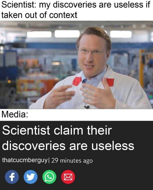 Product - Scientist: my discoveries are useless if taken out of context Media: Scientist claim their discoveries are useless thatcucmberguy| 29 minutes ago f
