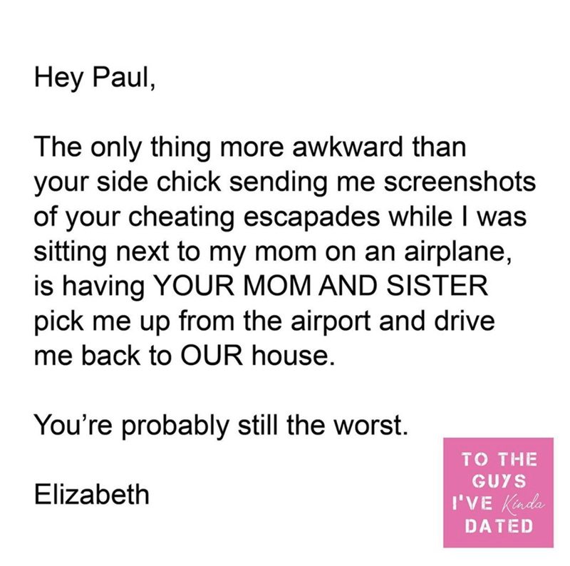 Text - Нey Paul, The only thing more awkward than your side chick sending me screenshots of your cheating escapades while I was sitting next to my mom on an airplane, is having YOUR MOM AND SISTER pick me up from the airport and drive me back to OUR house. You're probably still the worst. TO THE GUYS Elizabeth I'VE Kinda DATED