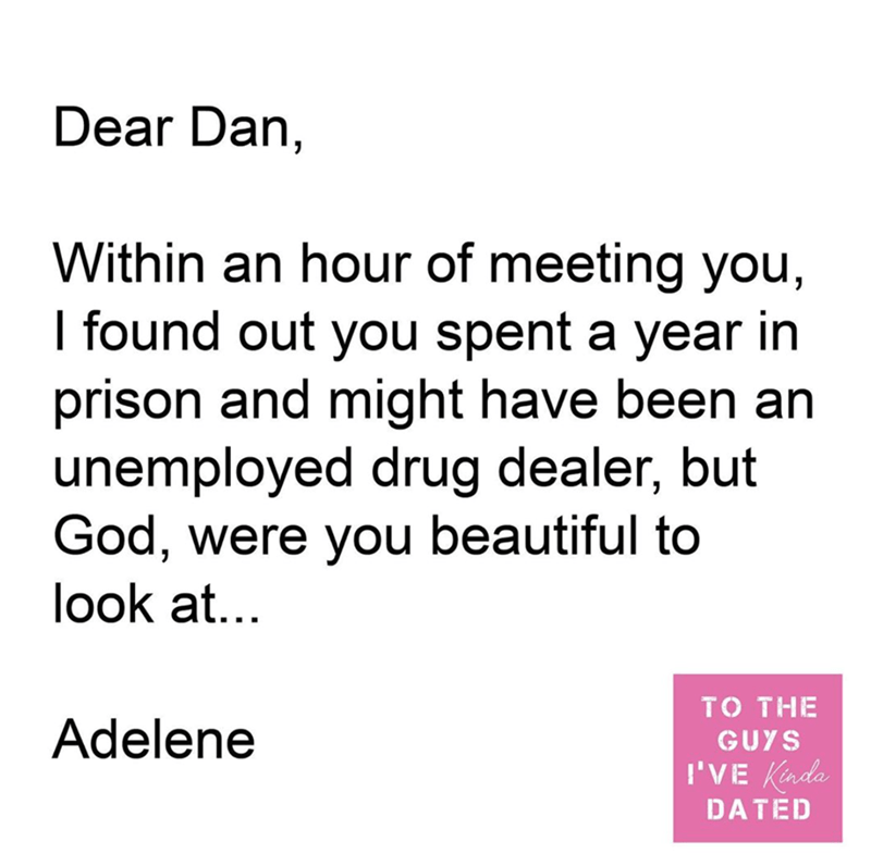 Text - Dear Dan, Within an hour of meeting you, I found out you spent a year in prison and might have been an unemployed drug dealer, but God, were you beautiful to look at... TO THE Adelene GUYS I'VE Kinda DATED