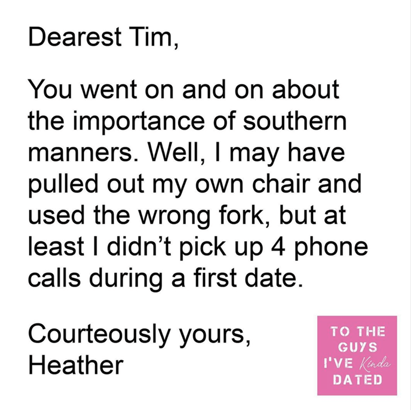Text - Dearest Tim, You went on and on about the importance of southern manners. Well, I may have pulled out my own chair and used the wrong fork, but at least I didn't pick up 4 phone calls during a first date. Courteously yours, TO THE GUYS Heather I'VE Kinda DATED
