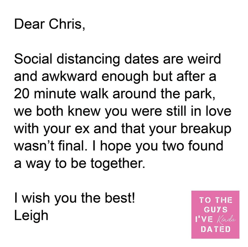 Text - Dear Chris, Social distancing dates are weird and awkward enough but after a 20 minute walk around the park, we both knew you were still in love with your ex and that your breakup wasn't final. I hope you two found a way to be together. I wish you the best! Leigh то THE GUYS I'VE Kinda DATED