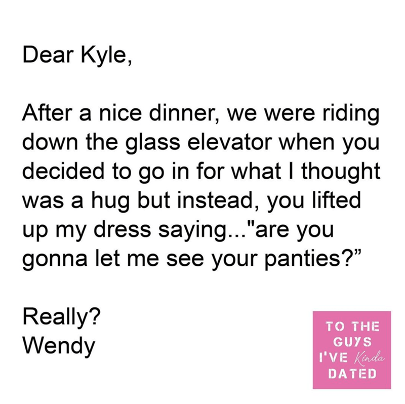 """Text - Dear Kyle, After a nice dinner, we were riding down the glass elevator when you decided to go in for what I thought was a hug but instead, you lifted up my dress saying...""""are you gonna let me see your panties?"""" Really? Wendy то THE GUYS I'VE Kinda DATED"""