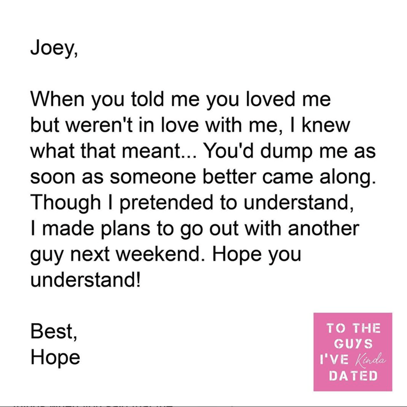 Text - Joey, When you told me you loved me but weren't in love with me, I knew what that meant... You'd dump me as soon as someone better came along. Though I pretended to understand, I made plans to go out with another guy next weekend. Hope you understand! Best, TO THE GUYS Ноpе I'VE Kinda DATED